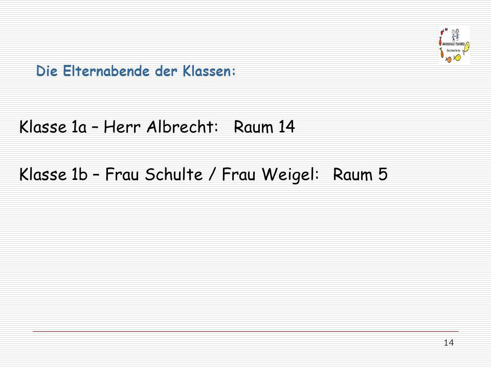 14 Klasse 1a – Herr Albrecht: Raum 14 Klasse 1b – Frau Schulte / Frau Weigel: Raum 5 Die Elternabende der Klassen: