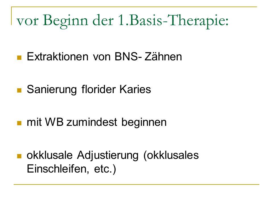 vor Beginn der 1.Basis-Therapie: Extraktionen von BNS- Zähnen Sanierung florider Karies mit WB zumindest beginnen okklusale Adjustierung (okklusales E