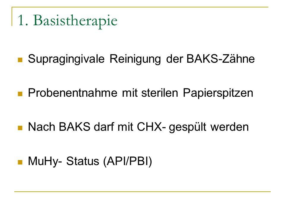 1. Basistherapie Supragingivale Reinigung der BAKS-Zähne Probenentnahme mit sterilen Papierspitzen Nach BAKS darf mit CHX- gespült werden MuHy- Status
