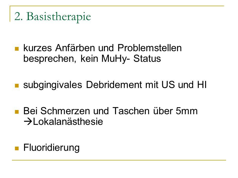 2. Basistherapie kurzes Anfärben und Problemstellen besprechen, kein MuHy- Status subgingivales Debridement mit US und HI Bei Schmerzen und Taschen üb