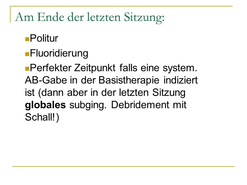 Am Ende der letzten Sitzung: Politur Fluoridierung Perfekter Zeitpunkt falls eine system. AB-Gabe in der Basistherapie indiziert ist (dann aber in der