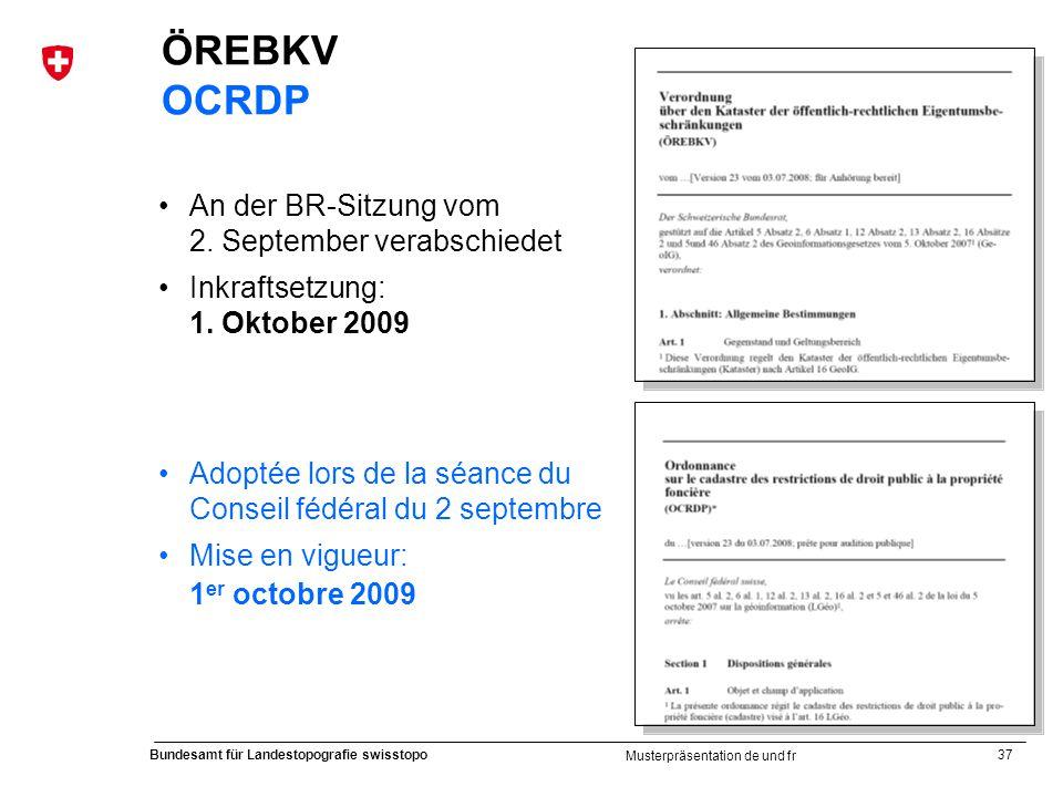 37 Bundesamt für Landestopografie swisstopo Musterpräsentation de und fr ÖREBKV OCRDP An der BR-Sitzung vom 2. September verabschiedet Inkraftsetzung: