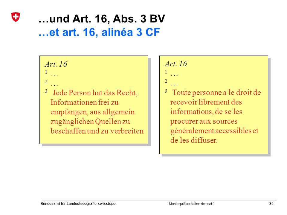 39 Bundesamt für Landestopografie swisstopo Musterpräsentation de und fr Art. 16 1 … 2 … 3 Jede Person hat das Recht, Informationen frei zu empfangen,