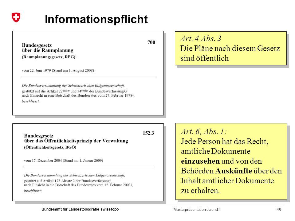 40 Bundesamt für Landestopografie swisstopo Musterpräsentation de und fr Informationspflicht Art. 4 Abs. 3 Die Pläne nach diesem Gesetz sind öffentlic