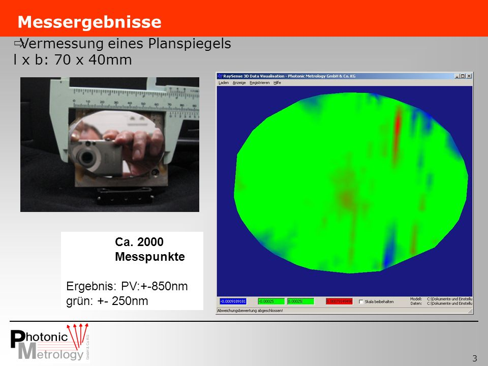 3 Messergebnisse Ca. 2000 Messpunkte Ergebnis: PV:+-850nm grün: +- 250nm Vermessung eines Planspiegels l x b: 70 x 40mm