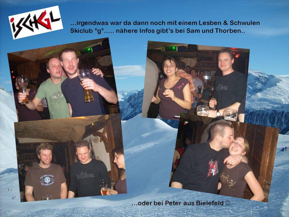 ...irgendwas war da dann noch mit einem Lesben & Schwulen Skiclub *g*..... nähere Infos gibts bei Sam und Thorben.....oder bei Peter aus Bielefeld