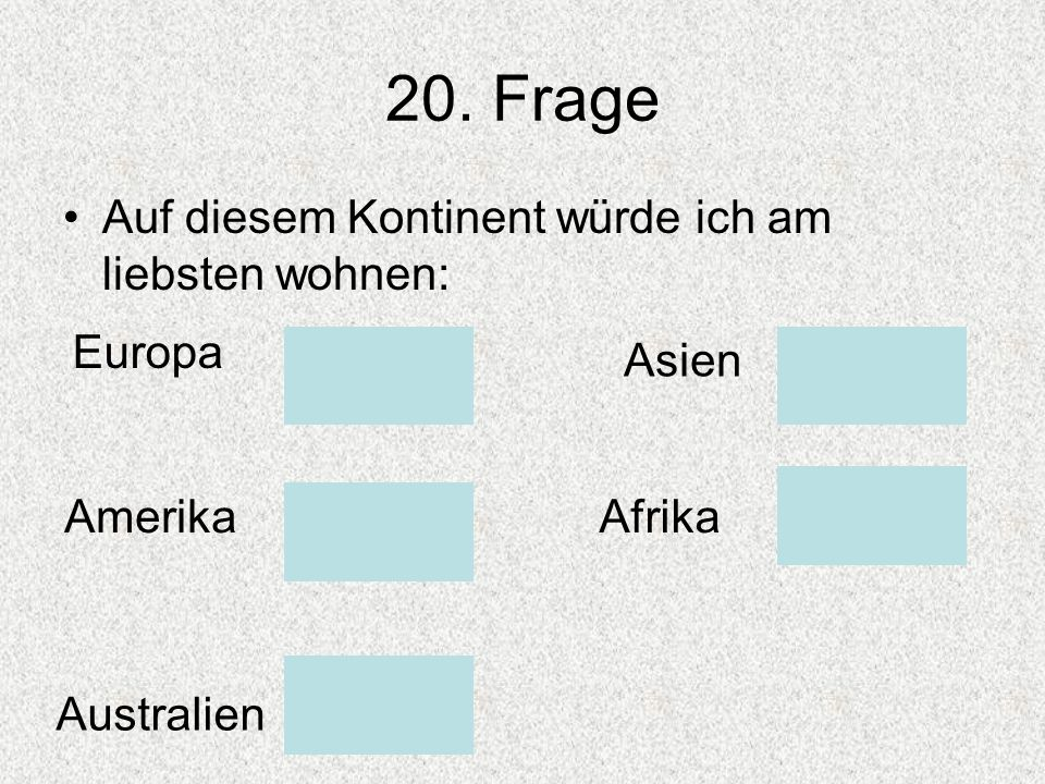 20. Frage Auf diesem Kontinent würde ich am liebsten wohnen: Europa Asien AmerikaAfrika Australien