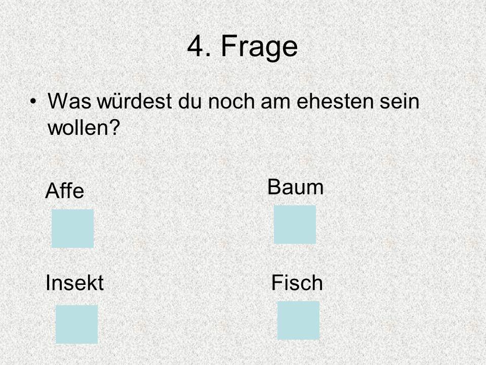 4. Frage Was würdest du noch am ehesten sein wollen? Affe Baum InsektFisch