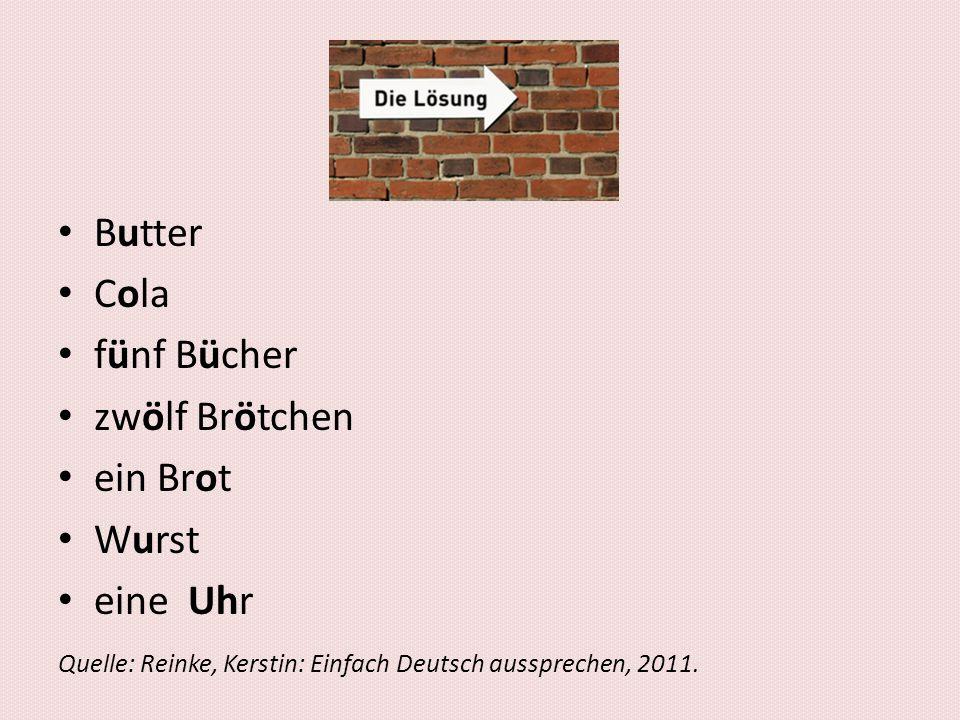 asdf Butter Cola fünf Bücher zwölf Brötchen ein Brot Wurst eine Uhr Quelle: Reinke, Kerstin: Einfach Deutsch aussprechen, 2011.
