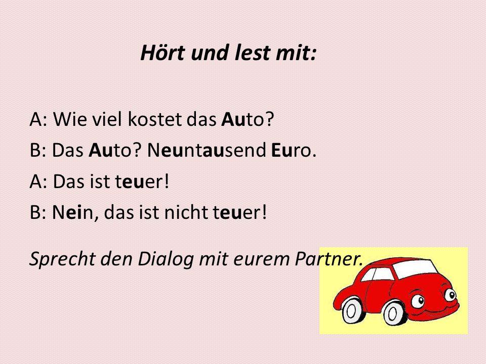 Hört und lest mit: A: Wie viel kostet das Auto? B: Das Auto? Neuntausend Euro. A: Das ist teuer! B: Nein, das ist nicht teuer! Sprecht den Dialog mit