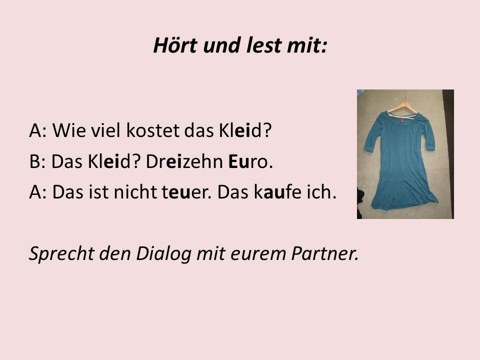Hört und lest mit: A: Wie viel kostet das Kleid? B: Das Kleid? Dreizehn Euro. A: Das ist nicht teuer. Das kaufe ich. Sprecht den Dialog mit eurem Part