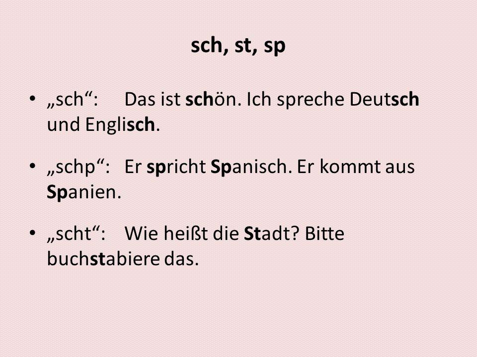 sch, st, sp sch: Das ist schön. Ich spreche Deutsch und Englisch. schp:Er spricht Spanisch. Er kommt aus Spanien. scht:Wie heißt die Stadt? Bitte buch