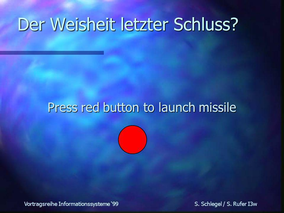 Vortragsreihe Informationssysteme 99 S. Schlegel / S. Rufer I3w Der Weisheit letzter Schluss? Press red button to launch missile