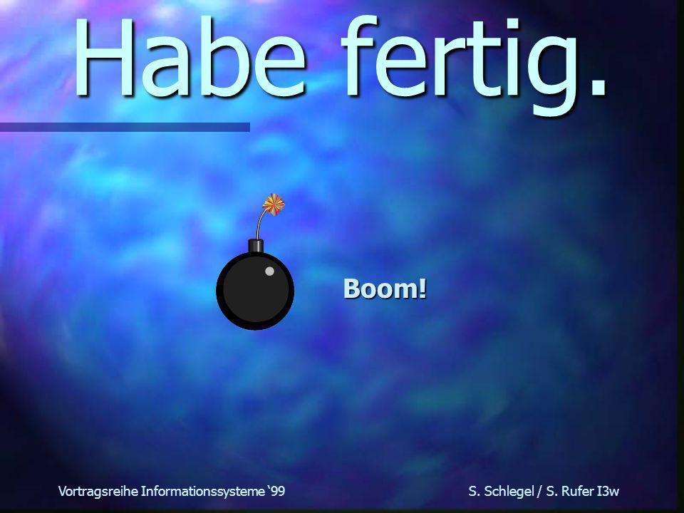 Vortragsreihe Informationssysteme 99 S. Schlegel / S. Rufer I3w Habe fertig. Boom!