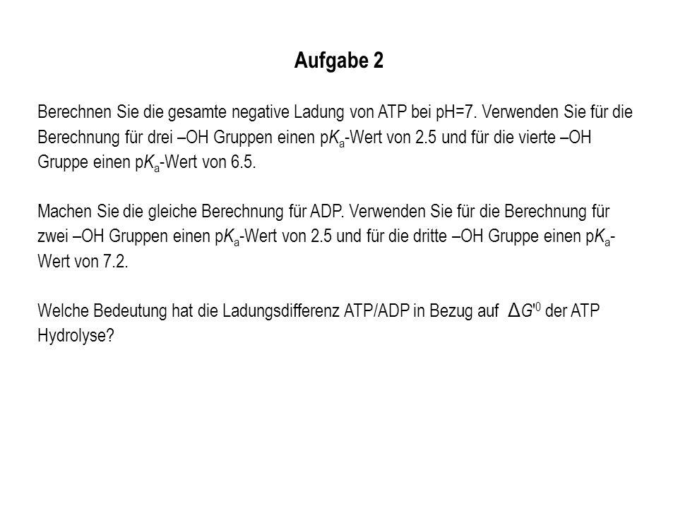 Aufgabe 2 Berechnen Sie die gesamte negative Ladung von ATP bei pH=7. Verwenden Sie für die Berechnung für drei –OH Gruppen einen p K a -Wert von 2.5