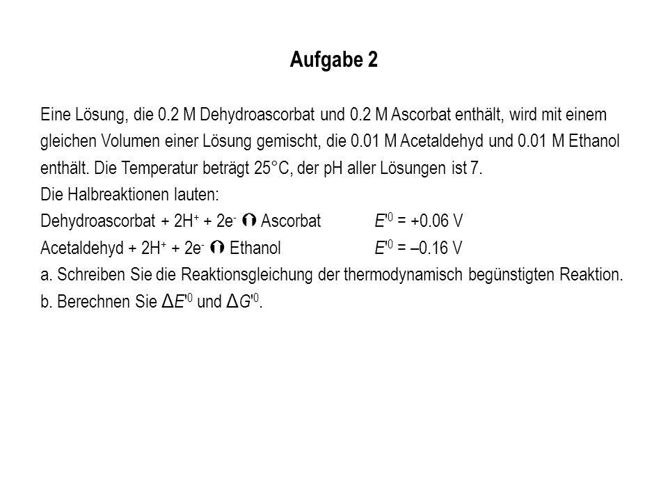 Aufgabe 2 Eine Lösung, die 0.2 M Dehydroascorbat und 0.2 M Ascorbat enthält, wird mit einem gleichen Volumen einer Lösung gemischt, die 0.01 M Acetald
