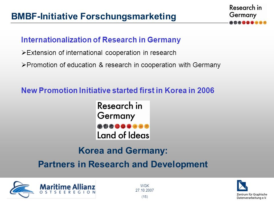 WGK 27.10.2007 (15) Internationalization of Research in Germany Extension of international cooperation in research Promotion of education & research in cooperation with Germany New Promotion Initiative started first in Korea in 2006 Korea and Germany: Partners in Research and Development BMBF-Initiative Forschungsmarketing