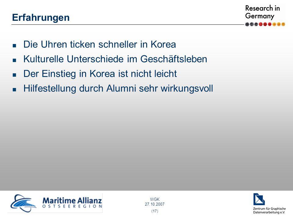 WGK 27.10.2007 (17) Erfahrungen Die Uhren ticken schneller in Korea Kulturelle Unterschiede im Geschäftsleben Der Einstieg in Korea ist nicht leicht Hilfestellung durch Alumni sehr wirkungsvoll