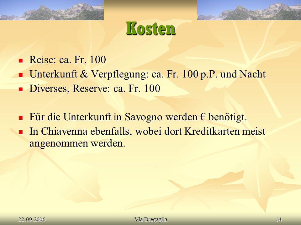22.09.2006Via Bregaglia14 Kosten Reise: ca. Fr. 100 Reise: ca. Fr. 100 Unterkunft & Verpflegung: ca. Fr. 100 p.P. und Nacht Unterkunft & Verpflegung: