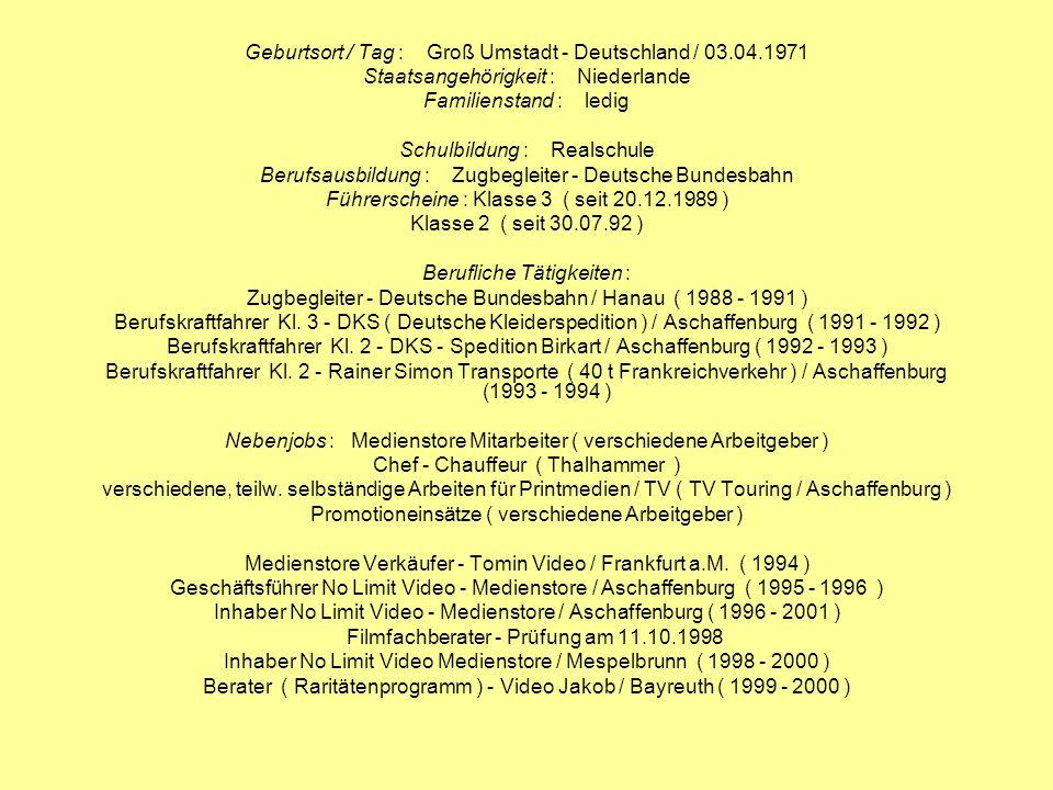 Geburtsort / Tag : Groß Umstadt - Deutschland / 03.04.1971 Staatsangehörigkeit : Niederlande Familienstand : ledig Schulbildung : Realschule Berufsaus