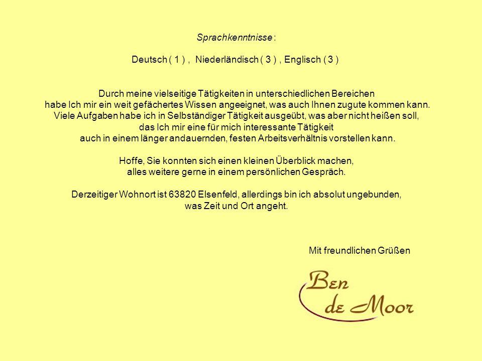 Sprachkenntnisse : Deutsch ( 1 ), Niederländisch ( 3 ), Englisch ( 3 ) Durch meine vielseitige Tätigkeiten in unterschiedlichen Bereichen habe Ich mir