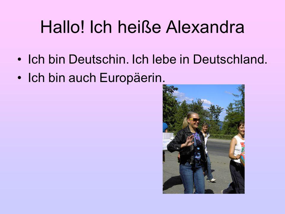 Hallo! Ich heiße Alexandra Ich bin Deutschin. Ich lebe in Deutschland. Ich bin auch Europäerin.