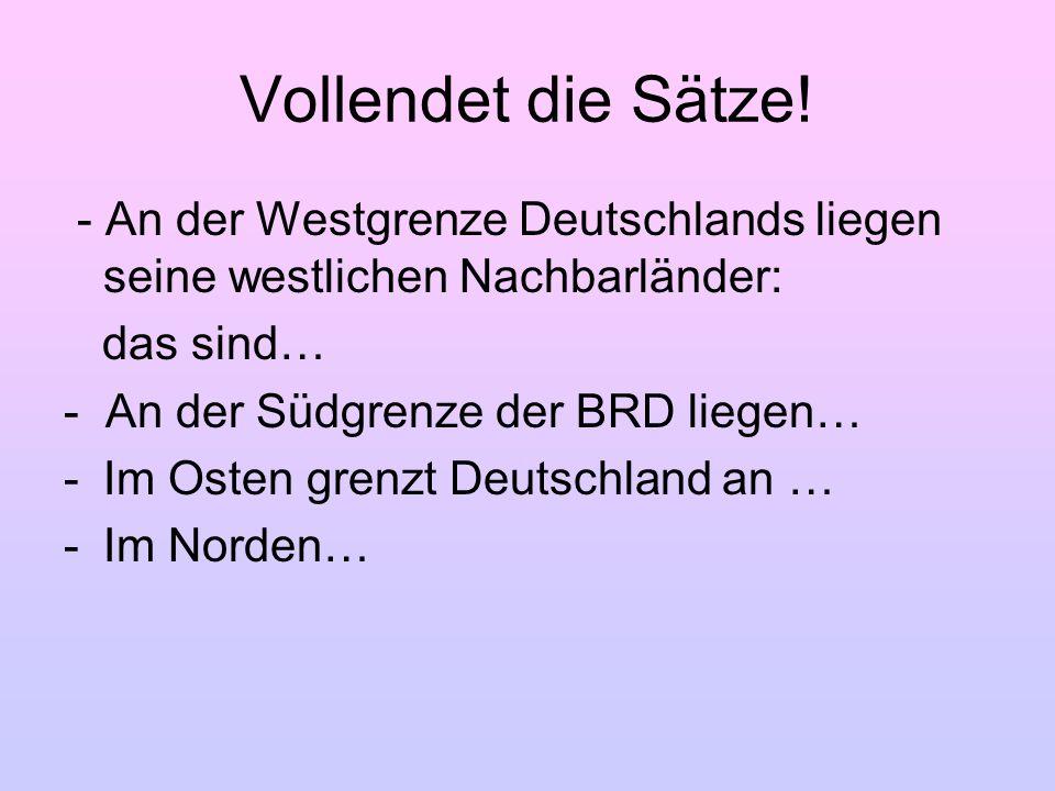 Vollendet die Sätze! - An der Westgrenze Deutschlands liegen seine westlichen Nachbarländer: das sind… - An der Südgrenze der BRD liegen… -Im Osten gr