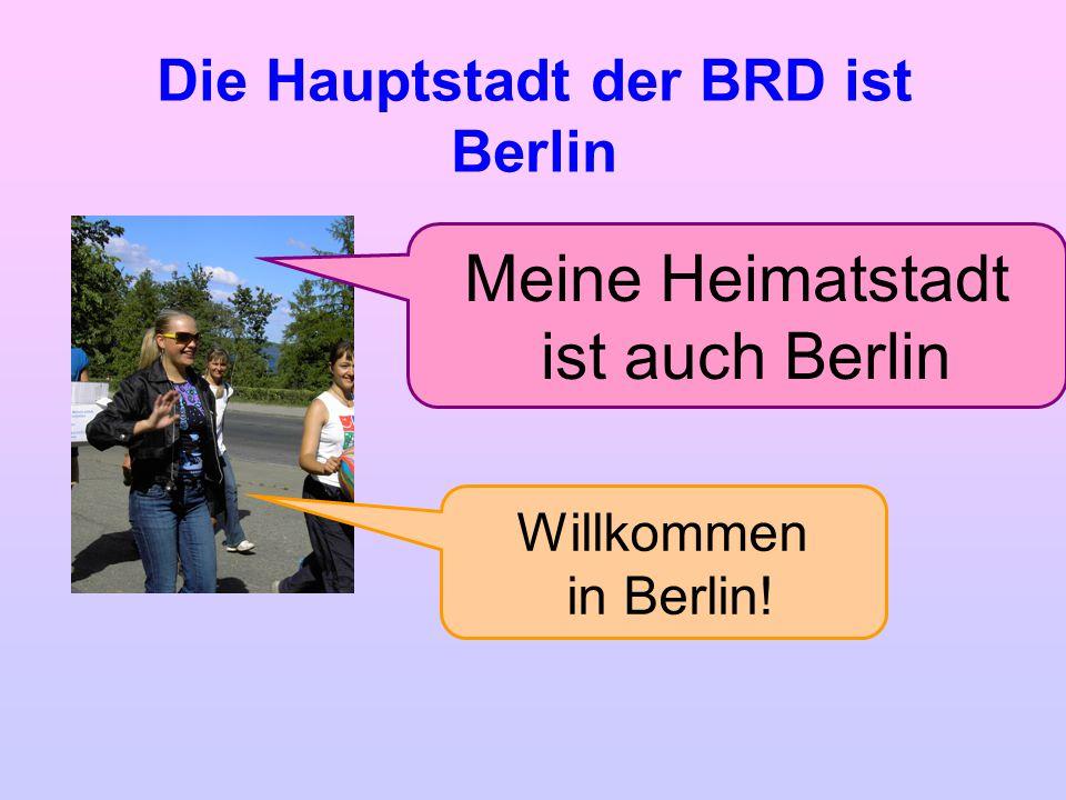 Die Hauptstadt der BRD ist Berlin Meine Heimatstadt ist auch Berlin Willkommen in Berlin!