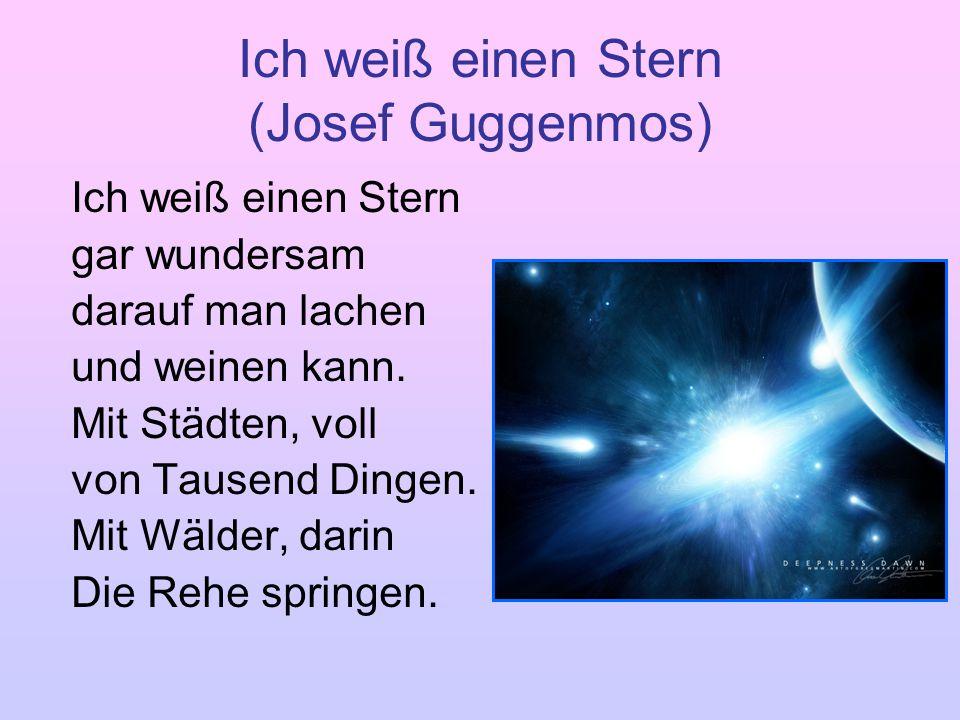 Ich weiß einen Stern (Josef Guggenmos) Ich weiß einen Stern gar wundersam darauf man lachen und weinen kann. Mit Städten, voll von Tausend Dingen. Mit