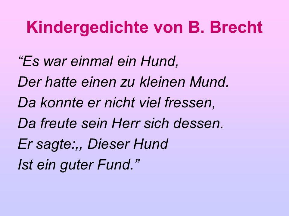 Kindergedichte von B. Brecht Es war einmal ein Hund, Der hatte einen zu kleinen Mund. Da konnte er nicht viel fressen, Da freute sein Herr sich dessen