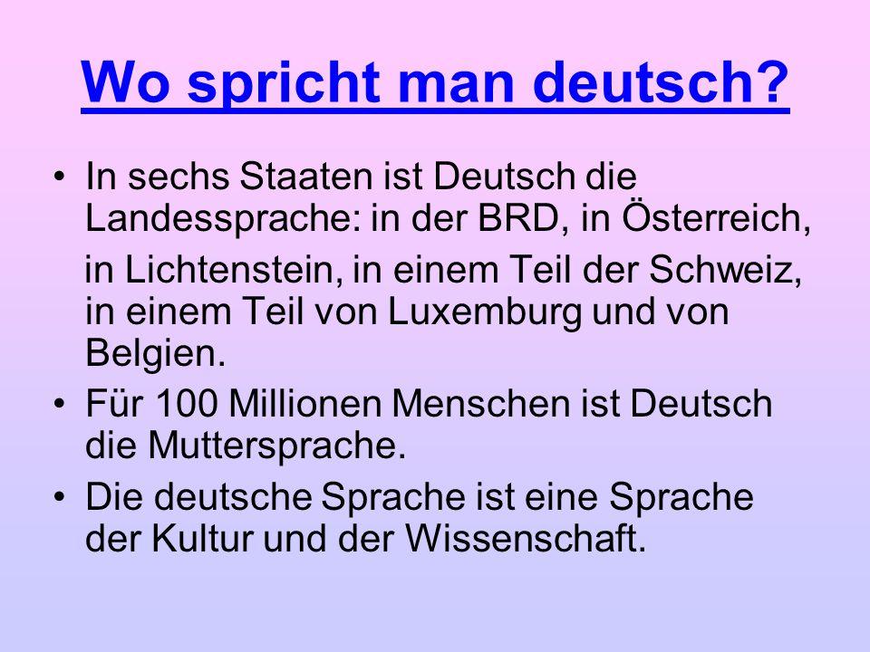 Wo spricht man deutsch? In sechs Staaten ist Deutsch die Landessprache: in der BRD, in Österreich, in Lichtenstein, in einem Teil der Schweiz, in eine