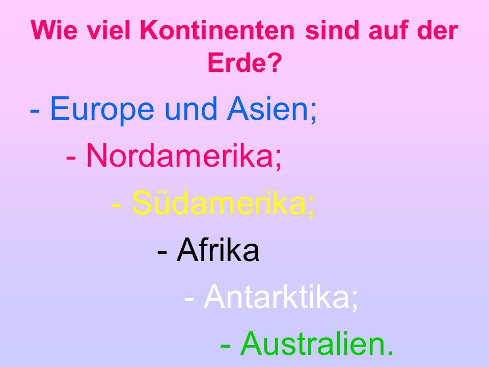 Wie viel Kontinenten sind auf der Erde? - Europe und Asien; - Nordamerika; - Südamerika; - Afrika - Antarktika; - Australien.