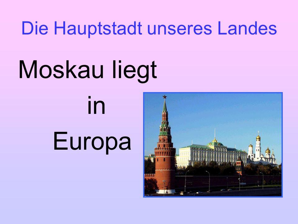 Die Hauptstadt unseres Landes Moskau liegt in Europa