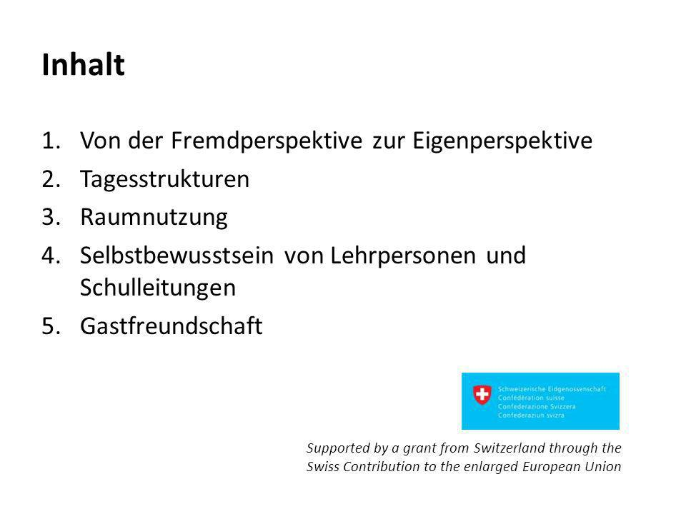 Inhalt 1.Von der Fremdperspektive zur Eigenperspektive 2.Tagesstrukturen 3.Raumnutzung 4.Selbstbewusstsein von Lehrpersonen und Schulleitungen 5.Gastfreundschaft Supported by a grant from Switzerland through the Swiss Contribution to the enlarged European Union