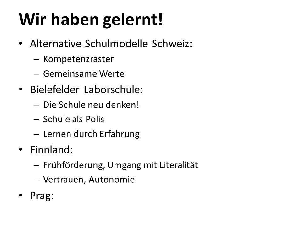 Wir haben gelernt! Alternative Schulmodelle Schweiz: – Kompetenzraster – Gemeinsame Werte Bielefelder Laborschule: – Die Schule neu denken! – Schule a