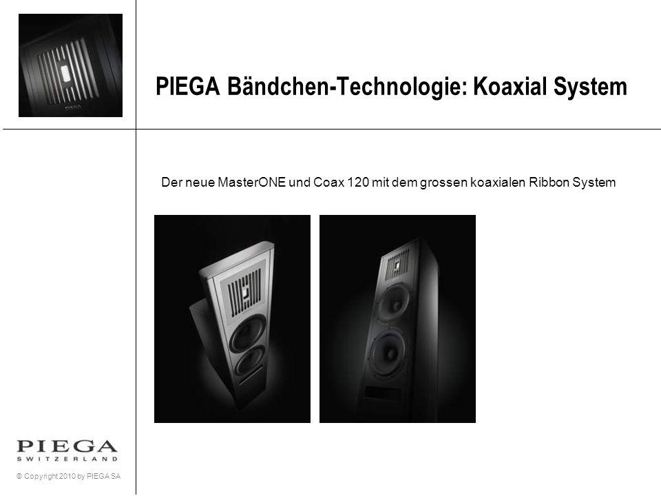 © Copyright 2010 by PIEGA SA PIEGA Bändchen-Technologie: Koaxial System Der neue MasterONE und Coax 120 mit dem grossen koaxialen Ribbon System