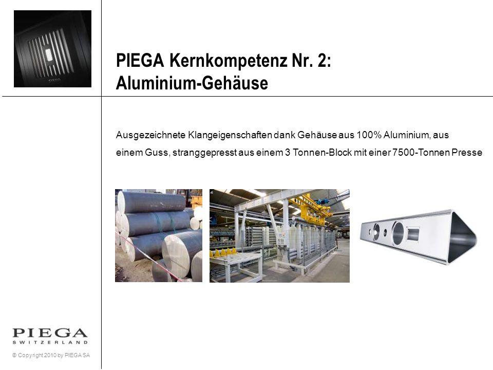 © Copyright 2010 by PIEGA SA PIEGA Kernkompetenz Nr. 2: Aluminium-Gehäuse Ausgezeichnete Klangeigenschaften dank Gehäuse aus 100% Aluminium, aus einem