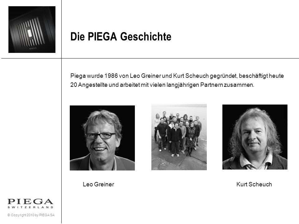 © Copyright 2010 by PIEGA SA Piega wurde 1986 von Leo Greiner und Kurt Scheuch gegründet, beschäftigt heute 20 Angestellte und arbeitet mit vielen lan