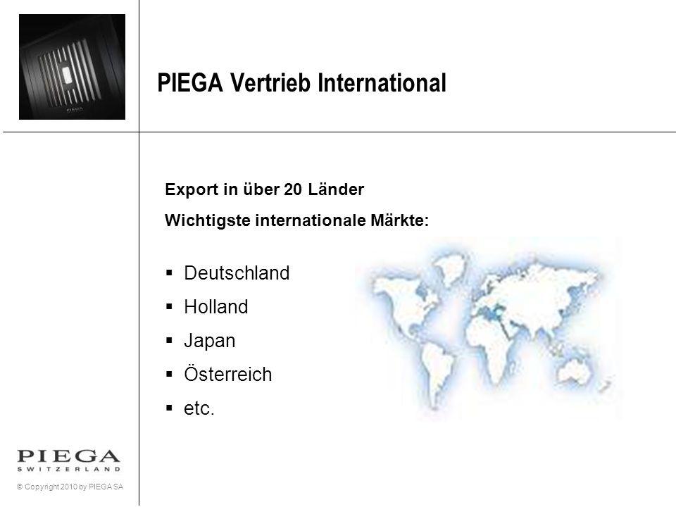 © Copyright 2010 by PIEGA SA PIEGA Vertrieb International Export in über 20 Länder Wichtigste internationale Märkte: Deutschland Holland Japan Österre