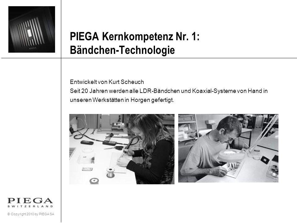 © Copyright 2010 by PIEGA SA PIEGA Kernkompetenz Nr. 1: Bändchen-Technologie Entwickelt von Kurt Scheuch Seit 20 Jahren werden alle LDR-Bändchen und K