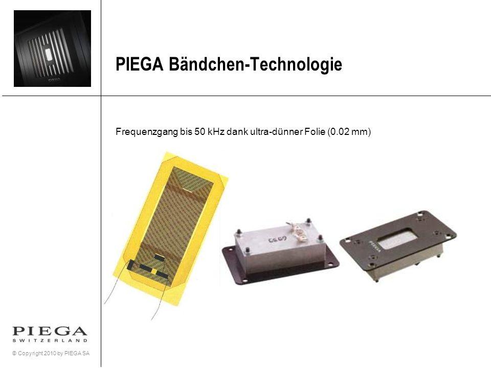 © Copyright 2010 by PIEGA SA PIEGA Bändchen-Technologie Frequenzgang bis 50 kHz dank ultra-dünner Folie (0.02 mm)
