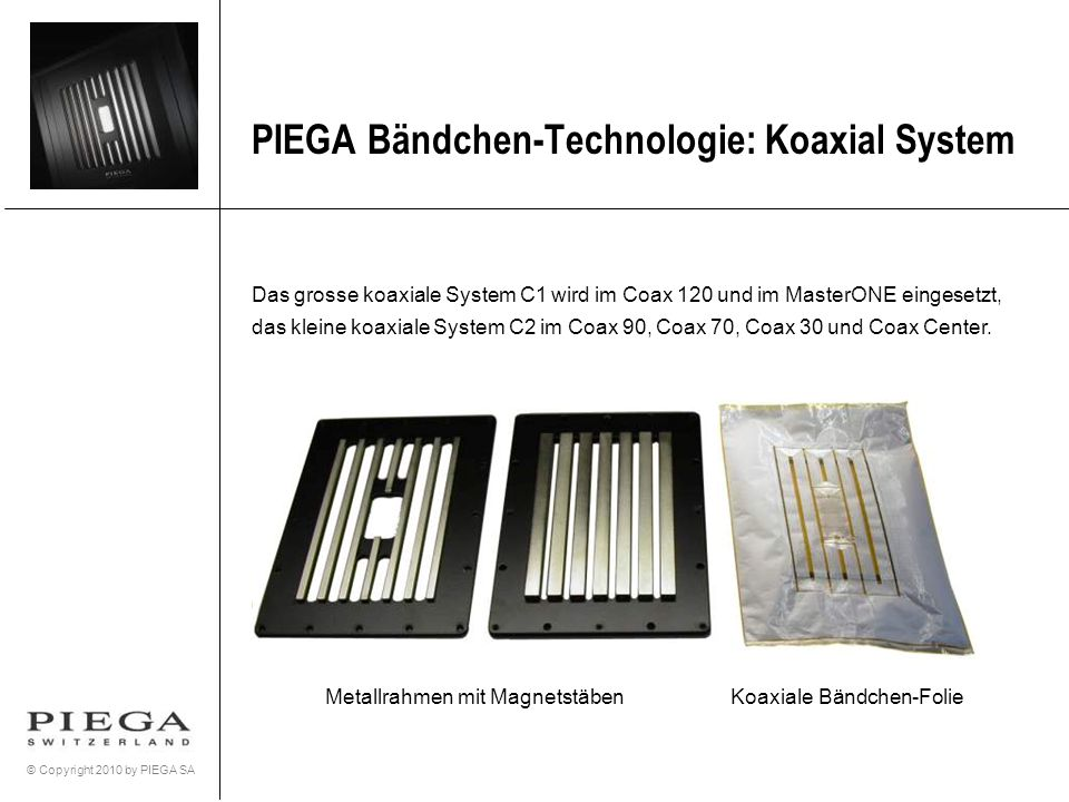 © Copyright 2010 by PIEGA SA PIEGA Bändchen-Technologie: Koaxial System Das grosse koaxiale System C1 wird im Coax 120 und im MasterONE eingesetzt, da