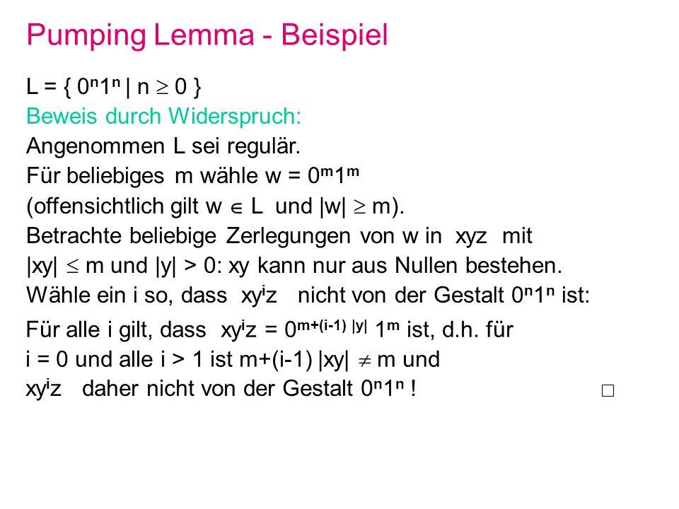 Pumping Lemma - Beispiel L = { 0 n 1 n | n 0 } Beweis durch Widerspruch: Angenommen L sei regulär. Für beliebiges m wähle w = 0 m 1 m (offensichtlich