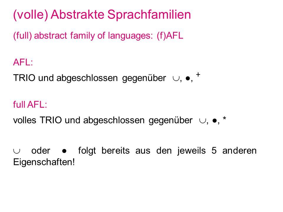 (volle) Abstrakte Sprachfamilien (full) abstract family of languages: (f)AFL AFL: TRIO und abgeschlossen gegenüber,, + full AFL: volles TRIO und abgeschlossen gegenüber,, * oder folgt bereits aus den jeweils 5 anderen Eigenschaften!