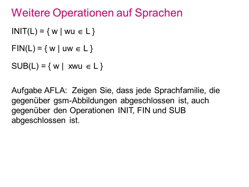 Weitere Operationen auf Sprachen INIT(L) = { w | wu L } FIN(L) = { w | uw L } SUB(L) = { w | xwu L } Aufgabe AFLA: Zeigen Sie, dass jede Sprachfamilie