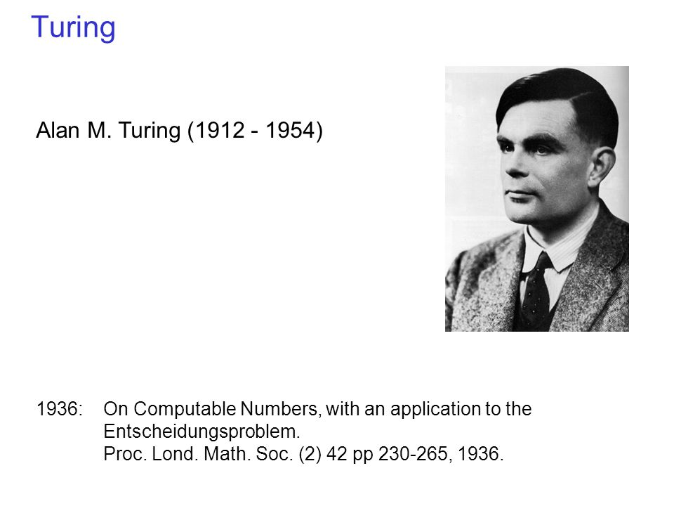 Turing Alan M. Turing (1912 - 1954) 1936: On Computable Numbers, with an application to the Entscheidungsproblem. Proc. Lond. Math. Soc. (2) 42 pp 230