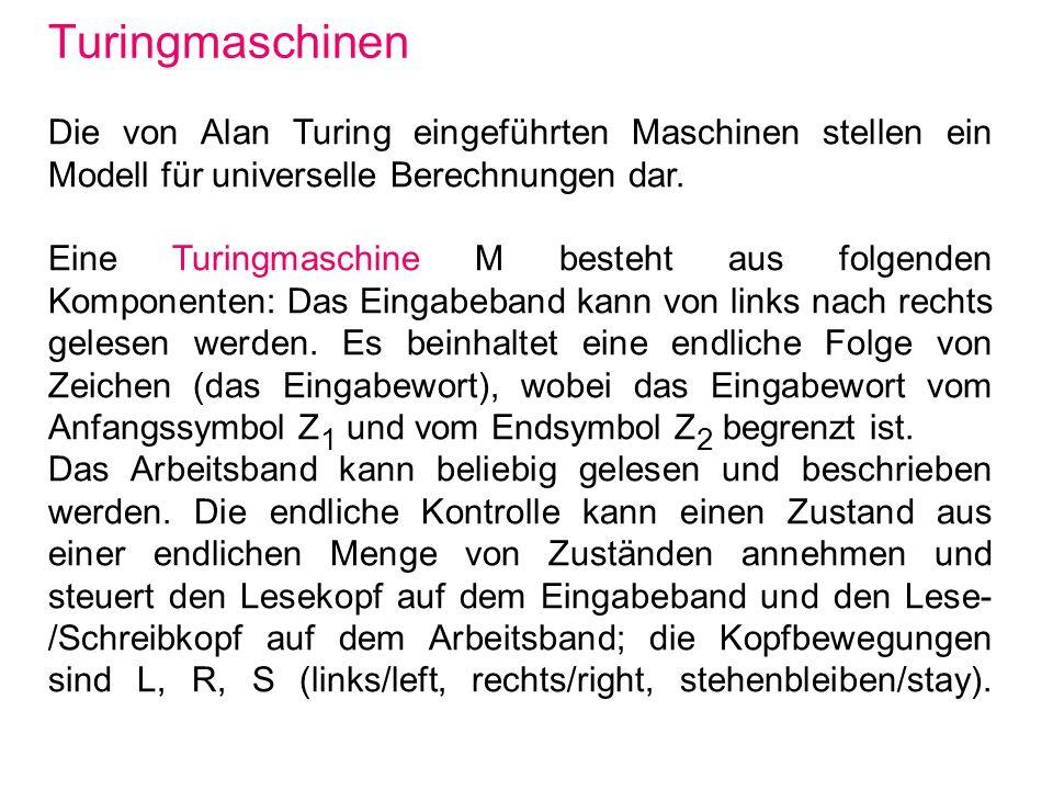 Turingmaschinen Die von Alan Turing eingeführten Maschinen stellen ein Modell für universelle Berechnungen dar. Eine Turingmaschine M besteht aus folg