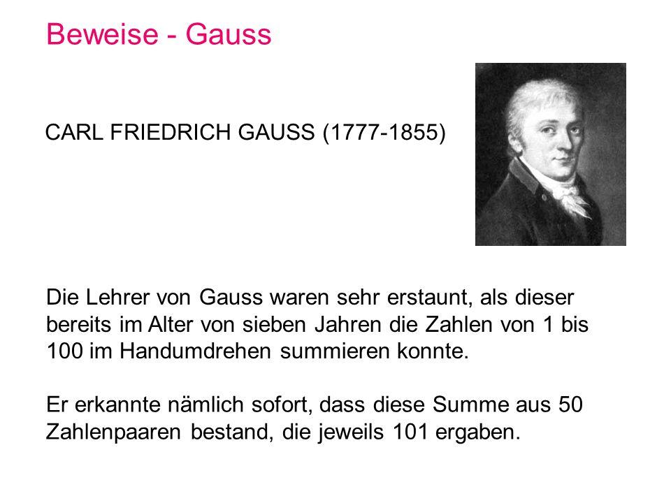 Beweise - Gauss CARL FRIEDRICH GAUSS (1777-1855) Die Lehrer von Gauss waren sehr erstaunt, als dieser bereits im Alter von sieben Jahren die Zahlen vo