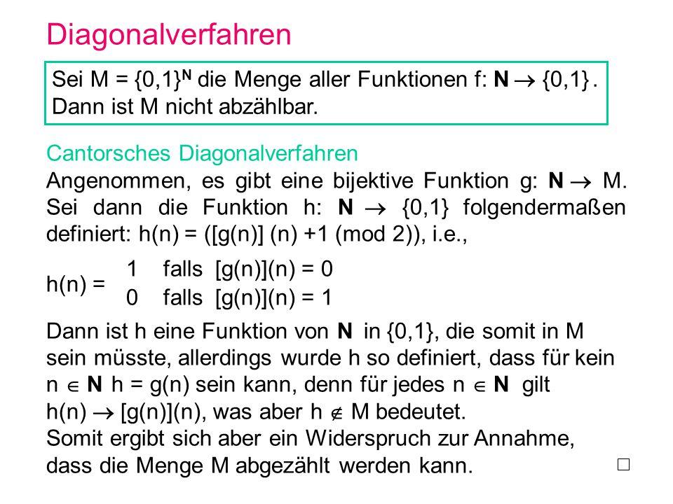 Diagonalverfahren Sei M = {0,1} N die Menge aller Funktionen f: N {0,1}. Dann ist M nicht abzählbar. Cantorsches Diagonalverfahren Angenommen, es gibt