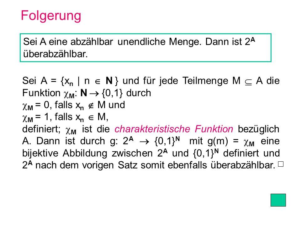 Folgerung Sei A eine abzählbar unendliche Menge. Dann ist 2 A überabzählbar. Sei A = {x n | n N } und für jede Teilmenge M A die Funktion M : N {0,1}